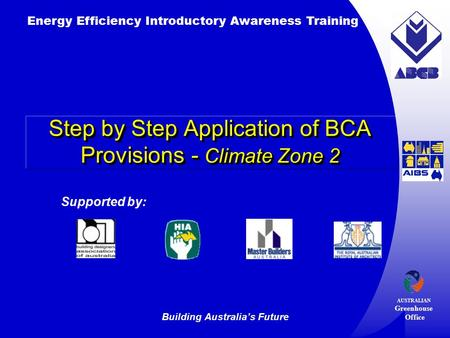 Building Australia's Future Energy Efficiency Introductory Awareness Training AUSTRALIAN Greenhouse Office Supported by: Step by Step Application of BCA.