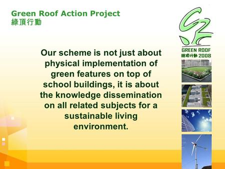 Green Roof Action Project 綠頂行動 Our scheme is not just about physical implementation of green features on top of school buildings, it is about the knowledge.