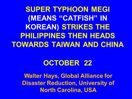 "SUPER TYPHOON MEGI (MEANS ""CATFISH"" IN KOREAN) STRIKES THE PHILIPPINES THEN HEADS TOWARDS TAIWAN AND CHINA OCTOBER 22 Walter Hays, Global Alliance for."