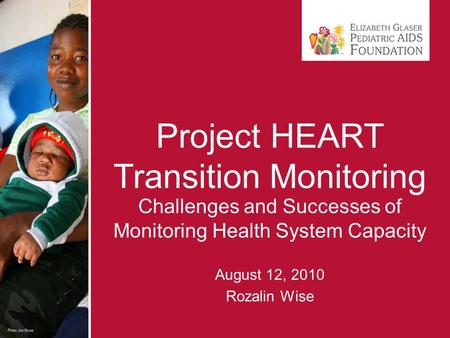 Project HEART Transition Monitoring Challenges and Successes of Monitoring Health System Capacity August 12, 2010 Rozalin Wise.