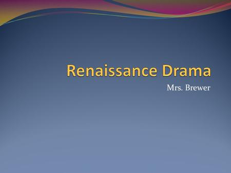 Mrs. Brewer. Beginning of Renaissance Drama During the Middle Ages, English drama focused on religious themes and teaching morals. (Morality plays) During.