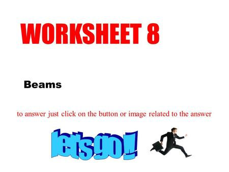 Beams WORKSHEET 8 to answer just click on the button or image related to the answer.
