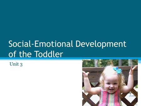 Social-Emotional Development of the Toddler Unit 3.