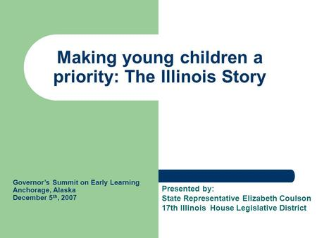 Making young children a priority: The Illinois Story Governor's Summit on Early Learning Anchorage, Alaska December 5 th, 2007 Presented by: State Representative.
