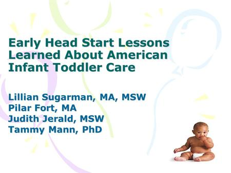 Early Head Start Lessons Learned About American Infant Toddler Care Lillian Sugarman, MA, MSW Pilar Fort, MA Judith Jerald, MSW Tammy Mann, PhD.