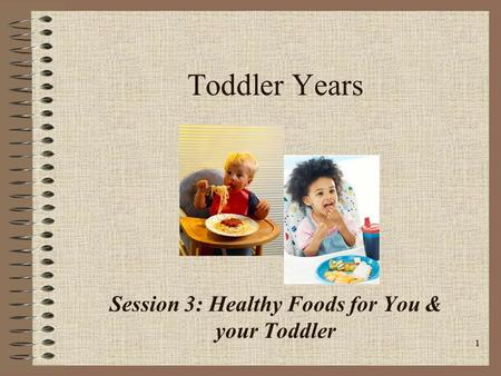 1 Toddler Years Session 3: Healthy Foods for You & your Toddler.