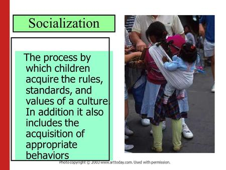 Socialization The process by which children acquire the rules, standards, and values of a culture. In addition it also includes the acquisition of appropriate.