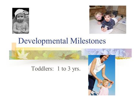 Developmental Milestones Toddlers: 1 to 3 yrs.. Physical Development (Toddlers) Physical growth slows a bit 18 mos.- walks without help; builds tower.