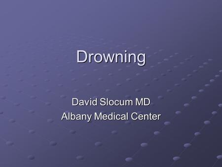 Drowning David Slocum MD Albany Medical Center. Miracles Matthew Granger 14 month old 14 month old 20-40 minutes 20-40 minutes.