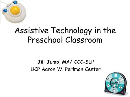 Assistive Technology in the Preschool Classroom Jill Jump, MA/ CCC-SLP UCP Aaron W. Perlman Center.