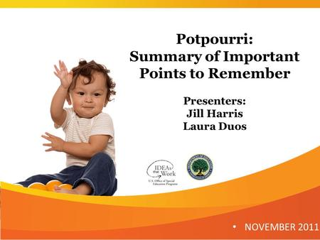 Potpourri: Summary of Important Points to Remember Presenters: Jill Harris Laura Duos NOVEMBER 2011.