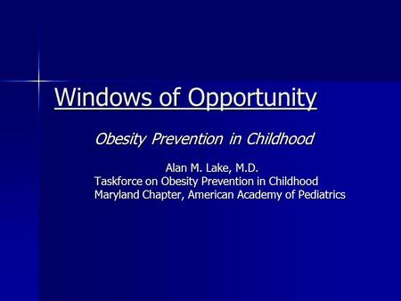 Windows of Opportunity <strong>Obesity</strong> Prevention in Childhood Alan M. Lake, M.D. Alan M. Lake, M.D. Taskforce on <strong>Obesity</strong> Prevention in Childhood Maryland Chapter,