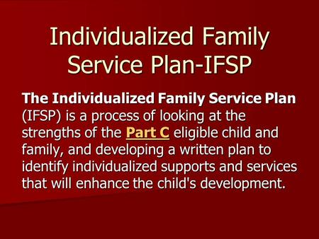 Individualized Family Service Plan-IFSP The Individualized Family Service Plan (IFSP) is a process of looking at the strengths of the Part C eligible child.