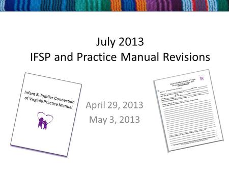 July 2013 IFSP and Practice Manual Revisions April 29, 2013 May 3, 2013 Infant & Toddler Connection of Virginia Practice Manual Infant & Toddler Connection.