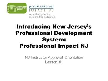 Introducing New Jersey's Professional Development System: Professional Impact NJ NJ Instructor Approval Orientation Lesson #1.