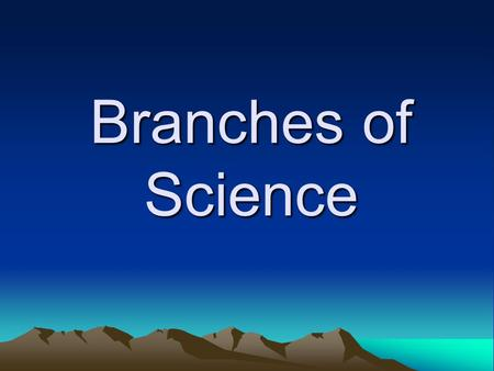 Branches of Science What is Science? Science is the methods we use to investigate the world and solve problems. We use the process of science everyday.