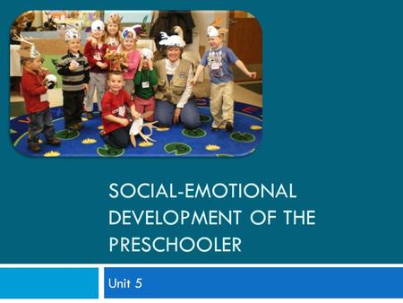 SOCIAL-EMOTIONAL DEVELOPMENT OF THE PRESCHOOLER Unit 5.