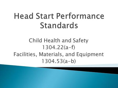 Child Health and Safety 1304.22(a-f) Facilities, Materials, and Equipment 1304.53(a-b)