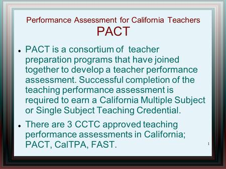 Performance Assessment for California Teachers PACT PACT is a consortium of teacher preparation programs that have joined together to develop a teacher.