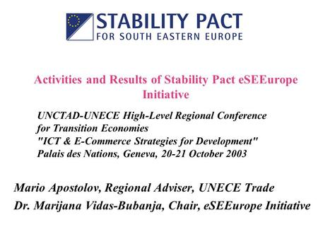 Activities and Results of Stability Pact eSEEurope Initiative Mario Apostolov, Regional Adviser, UNECE Trade Dr. Marijana Vidas-Bubanja, Chair, eSEEurope.