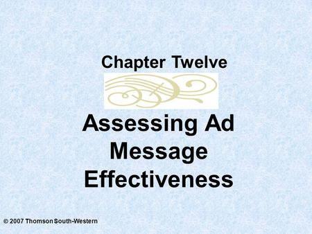  2007 Thomson South-Western Assessing Ad Message Effectiveness Chapter Twelve.