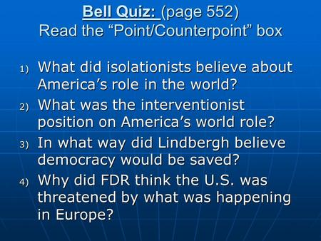 "Bell Quiz: (page 552) Read the ""Point/Counterpoint"" box 1) What did isolationists believe about America's role in the world? 2) What was the interventionist."