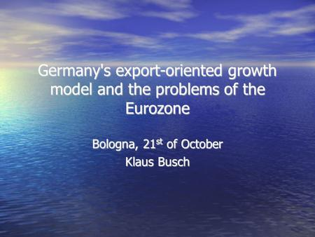 Germany's export-oriented growth model and the problems of the Eurozone Bologna, 21 st of October Klaus Busch.