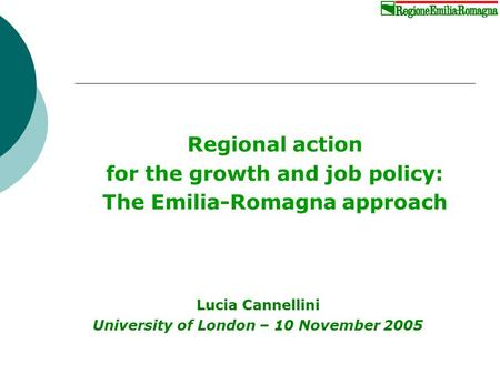 Regional action for the growth and job policy: The Emilia-Romagna approach Lucia Cannellini University of London – 10 November 2005.