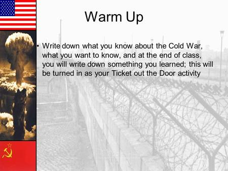 Warm Up Write down what you know about the Cold War, what you want to know, and at the end of class, you will write down something you learned; this will.
