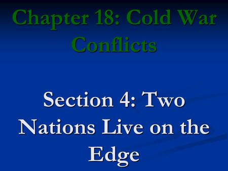 Chapter 18: Cold War Conflicts Section 4: Two Nations Live on the Edge.