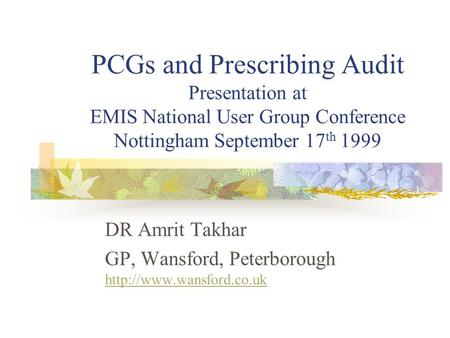 PCGs and Prescribing Audit Presentation at EMIS National User Group Conference Nottingham September 17 th 1999 DR Amrit Takhar GP, Wansford, Peterborough.