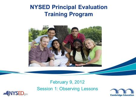 February 9, 2012 Session 1: Observing Lessons NYSED Principal Evaluation Training Program.