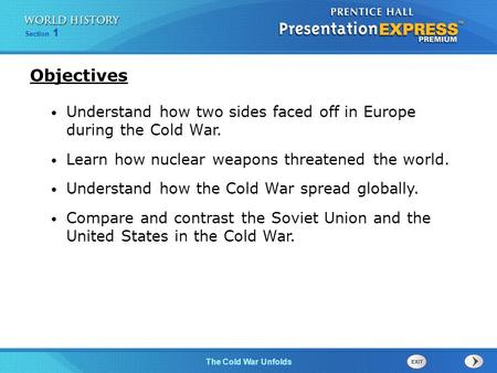 Objectives Understand how two sides faced off in Europe during the Cold War. Learn how nuclear weapons threatened the world. Understand how the Cold War.