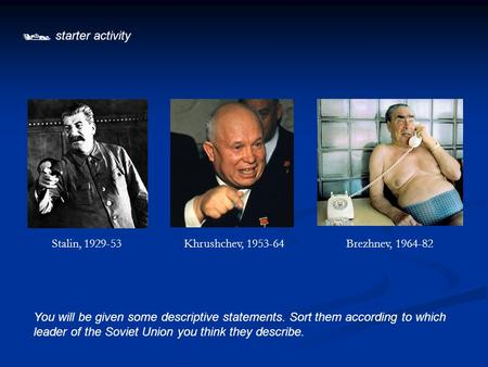  starter activity You will be given some descriptive statements. Sort them according to which leader of the Soviet Union you think they describe. Stalin,