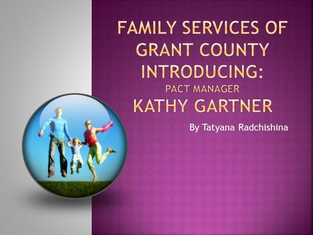 By Tatyana Radchishina.  Mission Statement Family Services of Grant County believes people who experience physical, economical or cultural challenges.