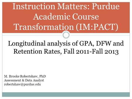 Instruction Matters: Purdue Academic Course Transformation (IM:PACT) Longitudinal analysis of GPA, DFW and Retention Rates, Fall 2011-Fall 2013 M. Brooke.