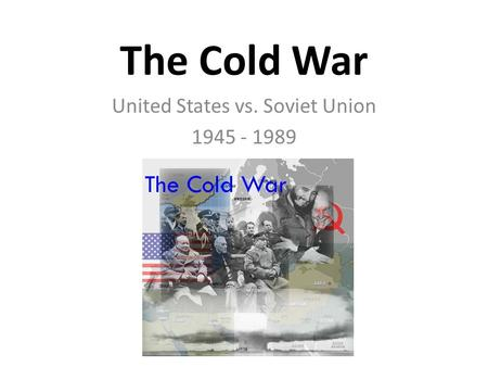 The Cold War United States vs. Soviet Union 1945 - 1989.