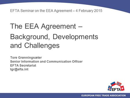 EFTA Seminar on the EEA Agreement – 4 February 2015 The EEA Agreement – Background, Developments and Challenges Tore Grønningsæter Senior Information and.
