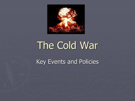 The Cold War Key Events and Policies. Key U.S. Policies ► Containment ► Collective Security ► Deterrence (MAD) ► Foreign Aid ► Defense build up, race.