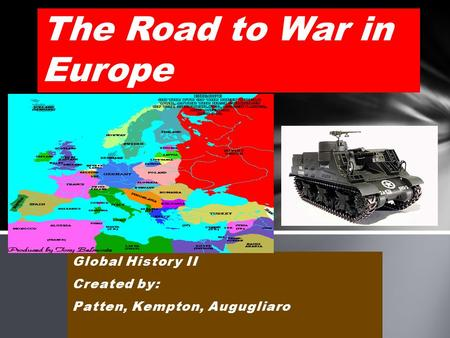 Global History II Created by: Patten, Kempton, Augugliaro The Road to War in Europe.