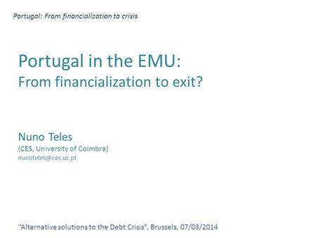 "Portugal: From financialization to crisis ""Alternative solutions to the Debt Crisis"", Brussels, 07/03/2014 Portugal in the EMU: From financialization to."