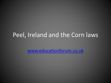 Peel, Ireland and the Corn laws www.educationforum.co.uk.
