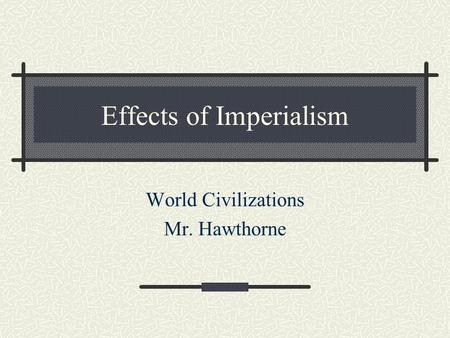 Effects of Imperialism World Civilizations Mr. Hawthorne.