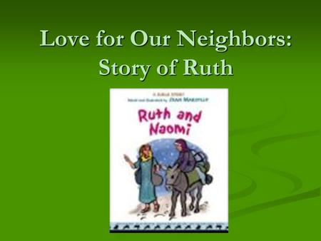 Love for Our Neighbors: Story of Ruth. A Great Famine There came this great famine in the land of Judah. There came this great famine in the land of Judah.