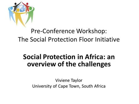 Pre-Conference Workshop: The Social Protection Floor Initiative Social Protection in Africa: an overview of the challenges Viviene Taylor University of.