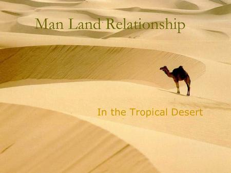 Man Land Relationship In the Tropical Desert What are deserts?  These regions are characterized by very low annual rainfall (usually less than 300 mm)