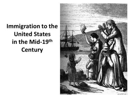 Immigration to the United States in the Mid-19 th Century.