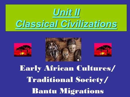 Unit II Classical Civilizations Early African Cultures/ Traditional Society/ Bantu Migrations.