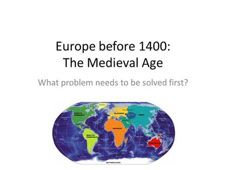Europe before 1400: The Medieval Age What problem needs to be solved first?