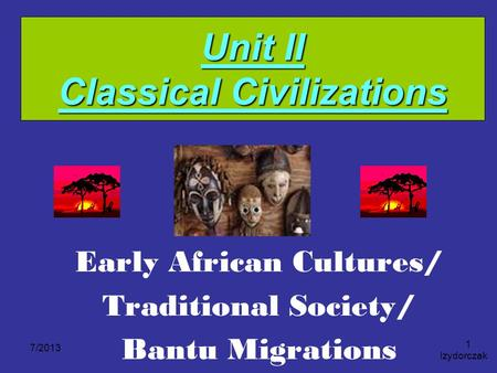Unit II Classical Civilizations Early African Cultures/ Traditional Society/ Bantu Migrations 7/2013 Izydorczak 1.